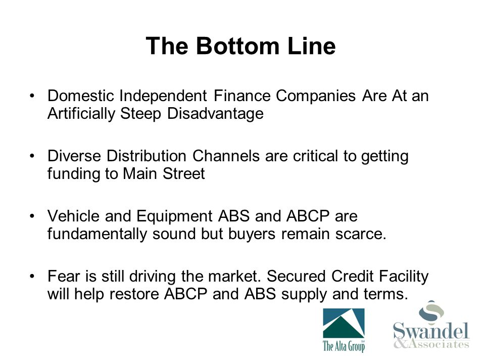 The Bottom Line Domestic Independent Finance Companies Are At an Artificially Steep Disadvantage Diverse Distribution Channels are critical to getting funding to Main Street Vehicle and Equipment ABS and ABCP are fundamentally sound but buyers remain scarce.