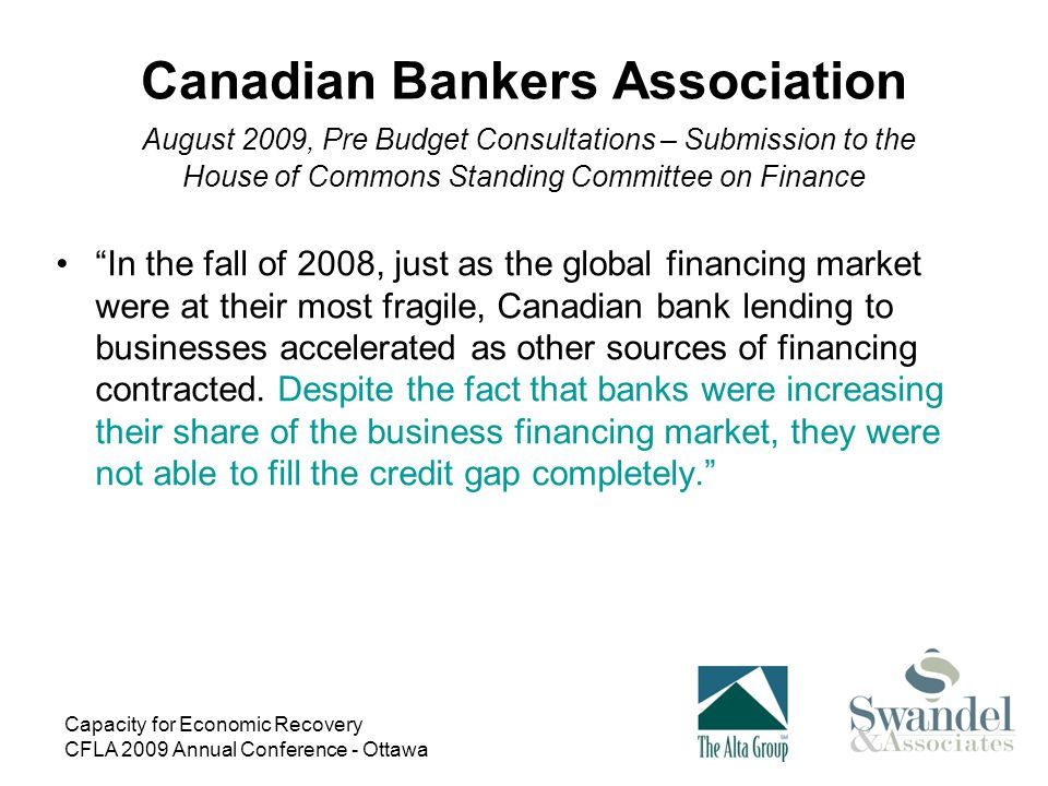 Capacity for Economic Recovery CFLA 2009 Annual Conference - Ottawa Canadian Bankers Association August 2009, Pre Budget Consultations – Submission to the House of Commons Standing Committee on Finance In the fall of 2008, just as the global financing market were at their most fragile, Canadian bank lending to businesses accelerated as other sources of financing contracted.