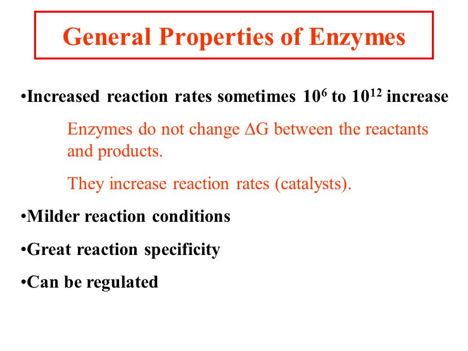 General Properties of Enzymes Increased reaction rates sometimes 10 6 to 10 12 increase Enzymes do not change  G between the reactants and products.