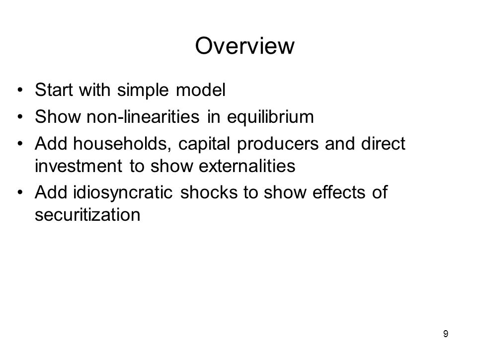 Overview Start with simple model Show non-linearities in equilibrium Add households, capital producers and direct investment to show externalities Add