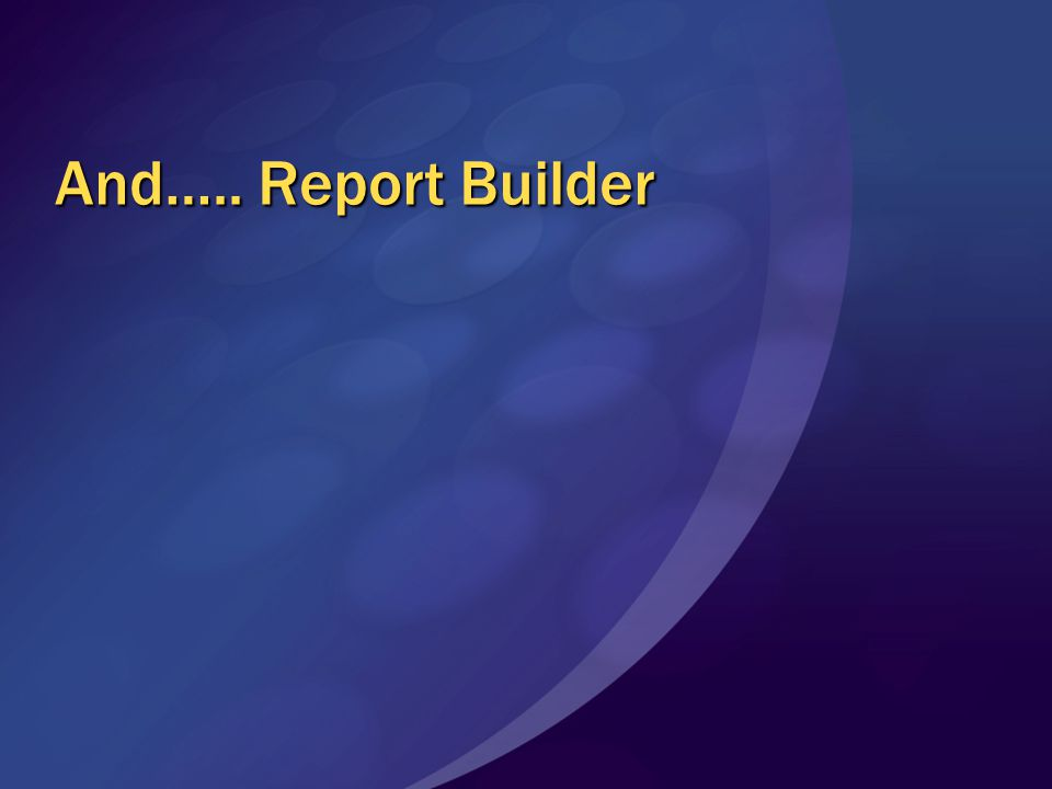 And….. Report Builder