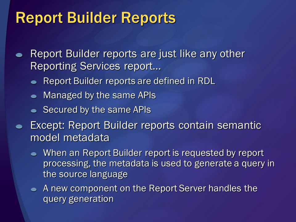Report Builder Reports Report Builder reports are just like any other Reporting Services report… Report Builder reports are defined in RDL Managed by the same APIs Secured by the same APIs Except: Report Builder reports contain semantic model metadata When an Report Builder report is requested by report processing, the metadata is used to generate a query in the source language A new component on the Report Server handles the query generation