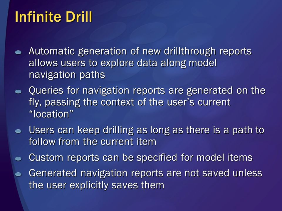 Infinite Drill Automatic generation of new drillthrough reports allows users to explore data along model navigation paths Queries for navigation reports are generated on the fly, passing the context of the user's current location Users can keep drilling as long as there is a path to follow from the current item Custom reports can be specified for model items Generated navigation reports are not saved unless the user explicitly saves them