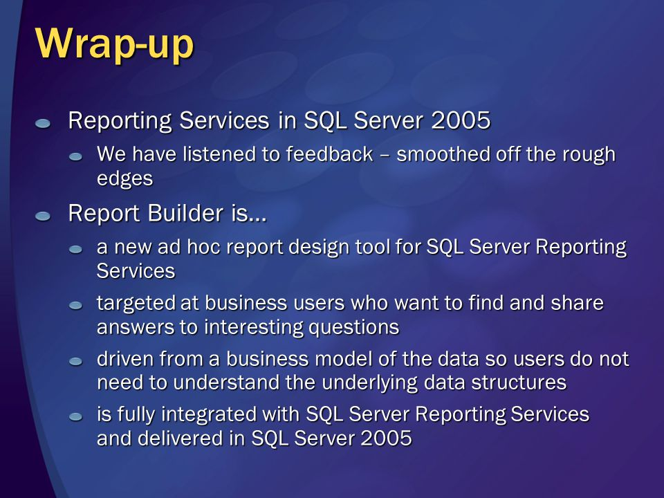 Wrap-up Reporting Services in SQL Server 2005 We have listened to feedback – smoothed off the rough edges Report Builder is… a new ad hoc report design tool for SQL Server Reporting Services targeted at business users who want to find and share answers to interesting questions driven from a business model of the data so users do not need to understand the underlying data structures is fully integrated with SQL Server Reporting Services and delivered in SQL Server 2005