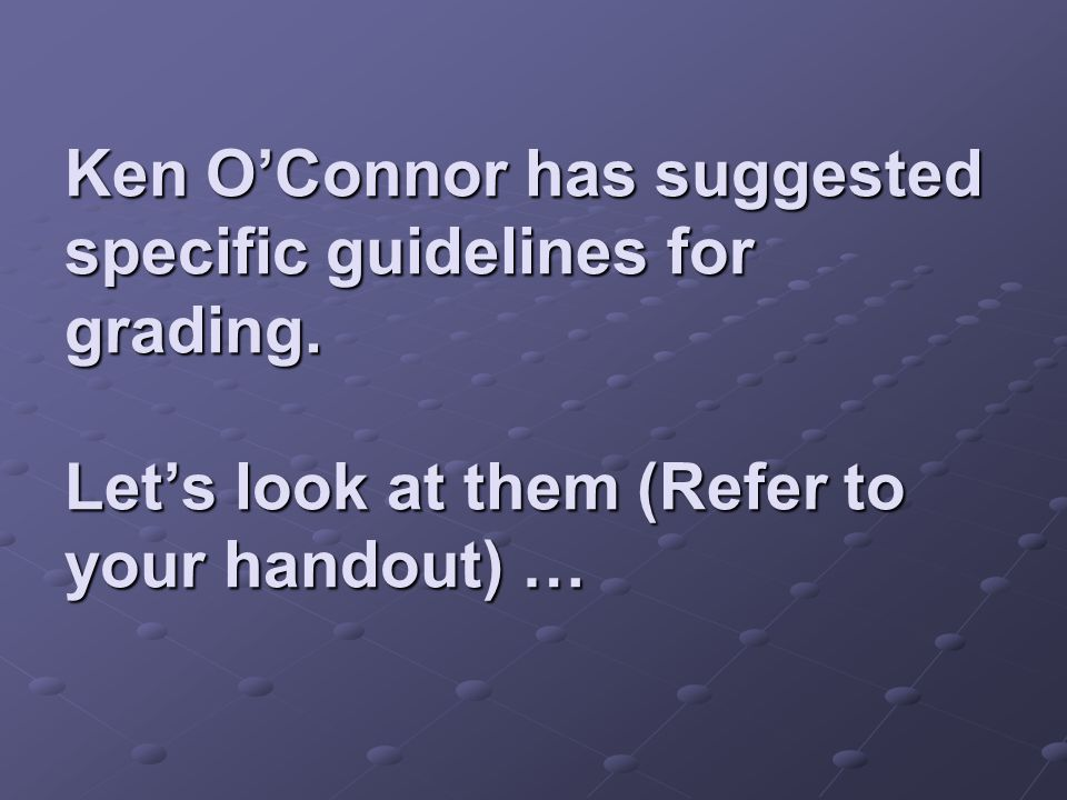 Ken O'Connor has suggested specific guidelines for grading.