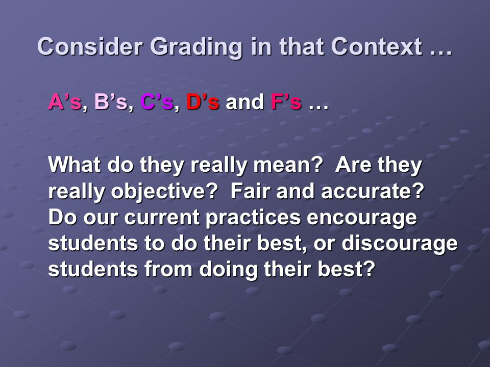 Consider Grading in that Context … A's, B's, C's, D's and F's … What do they really mean.