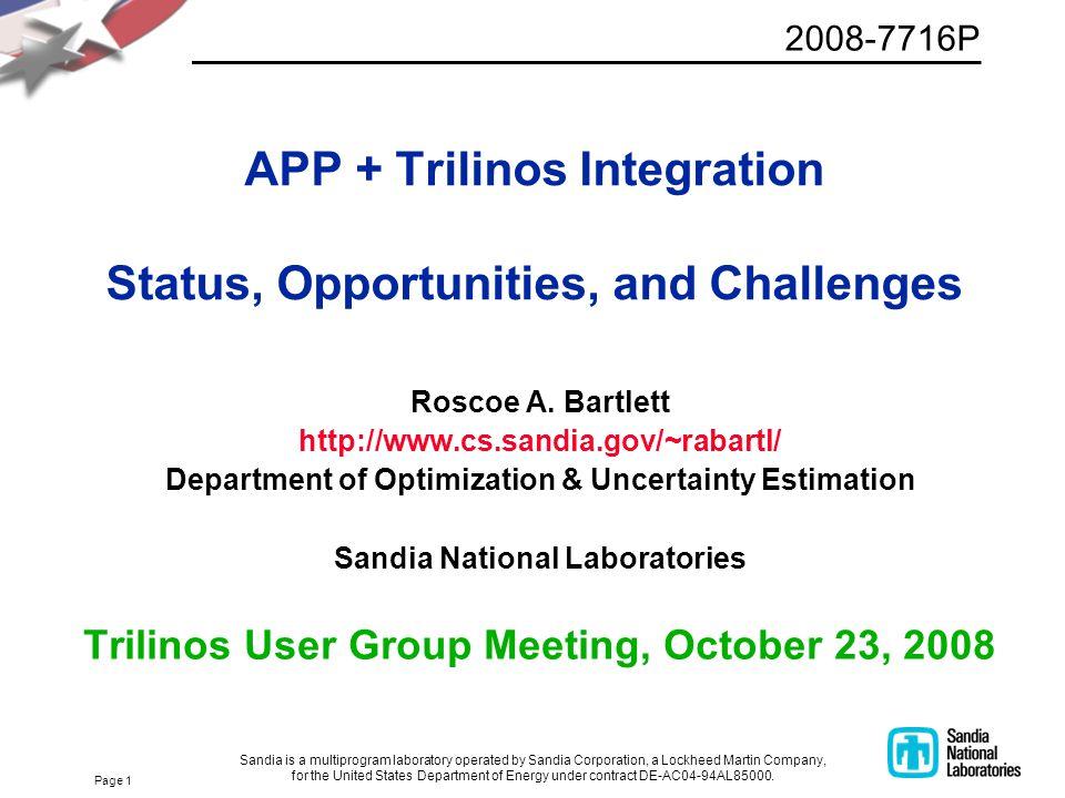 Page 1 APP + Trilinos Integration Status, Opportunities, and Challenges Roscoe A. Bartlett http://www.cs.sandia.gov/~rabartl/ Department of Optimizati
