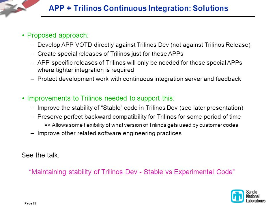 Page 19 APP + Trilinos Continuous Integration: Solutions Proposed approach: –Develop APP VOTD directly against Trilinos Dev (not against Trilinos Rele