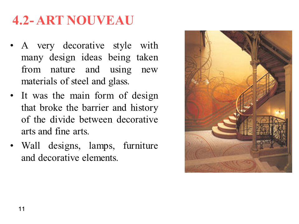 11 A very decorative style with many design ideas being taken from nature and using new materials of steel and glass. It was the main form of design t