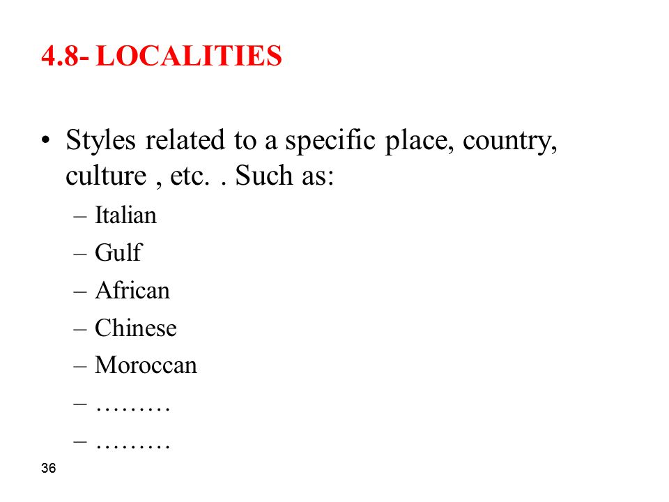 36 4.8- LOCALITIES Styles related to a specific place, country, culture, etc.. Such as: –Italian –Gulf –African –Chinese –Moroccan –……… 36