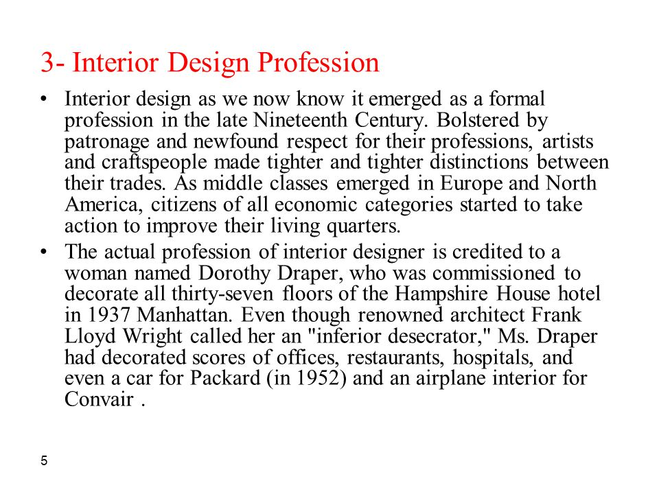5 3- Interior Design Profession Interior design as we now know it emerged as a formal profession in the late Nineteenth Century. Bolstered by patronag