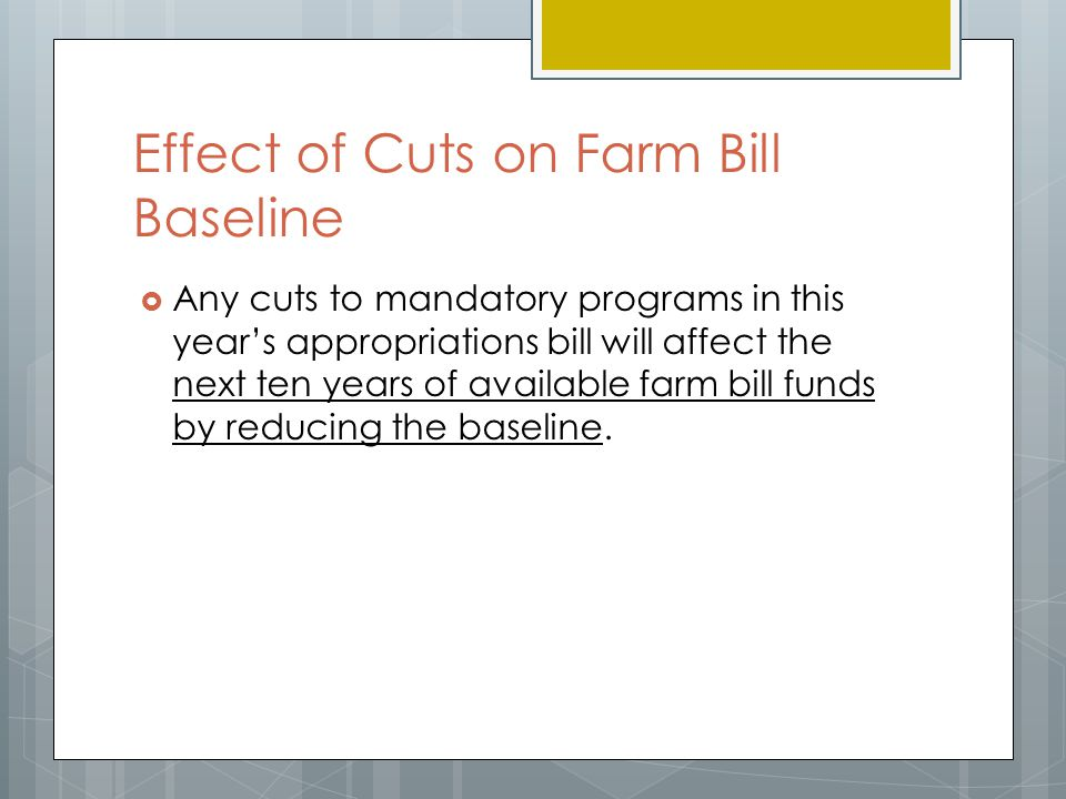 Effect of Cuts on Farm Bill Baseline  Any cuts to mandatory programs in this year's appropriations bill will affect the next ten years of available farm bill funds by reducing the baseline.