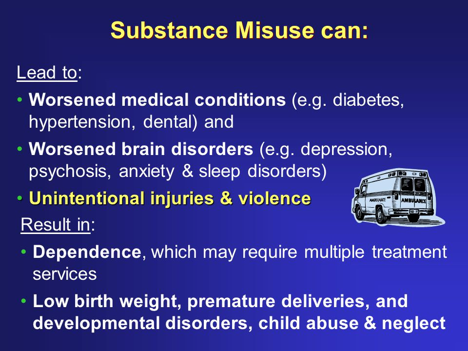 Substance Misuse can: Lead to: Worsened medical conditions (e.g.