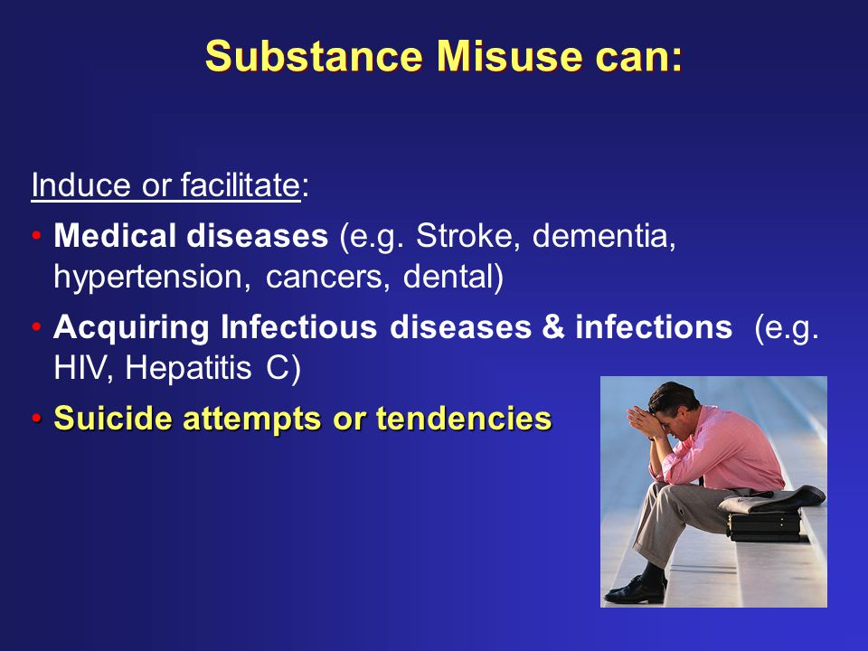 Substance Misuse can: Induce or facilitate: Medical diseases (e.g.