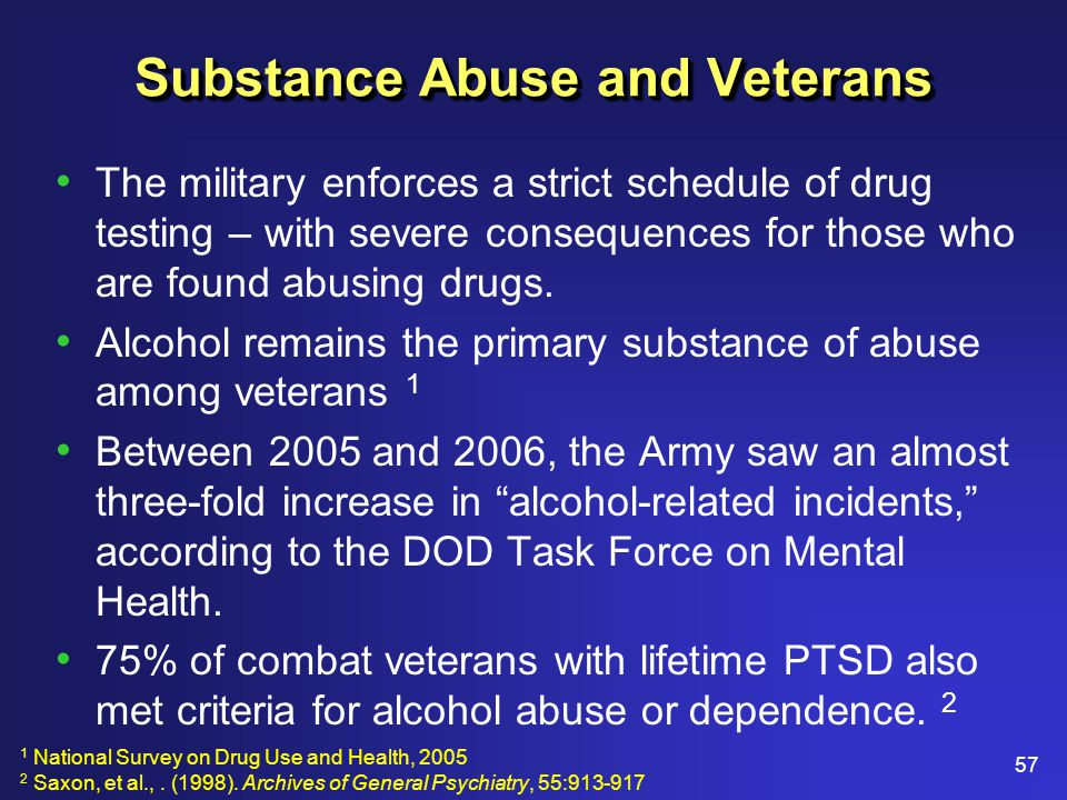 57 Substance Abuse and Veterans The military enforces a strict schedule of drug testing – with severe consequences for those who are found abusing drugs.