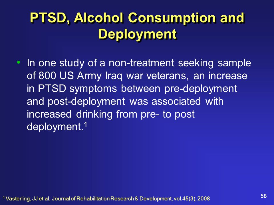 58 PTSD, Alcohol Consumption and Deployment In one study of a non-treatment seeking sample of 800 US Army Iraq war veterans, an increase in PTSD symptoms between pre-deployment and post-deployment was associated with increased drinking from pre- to post deployment.