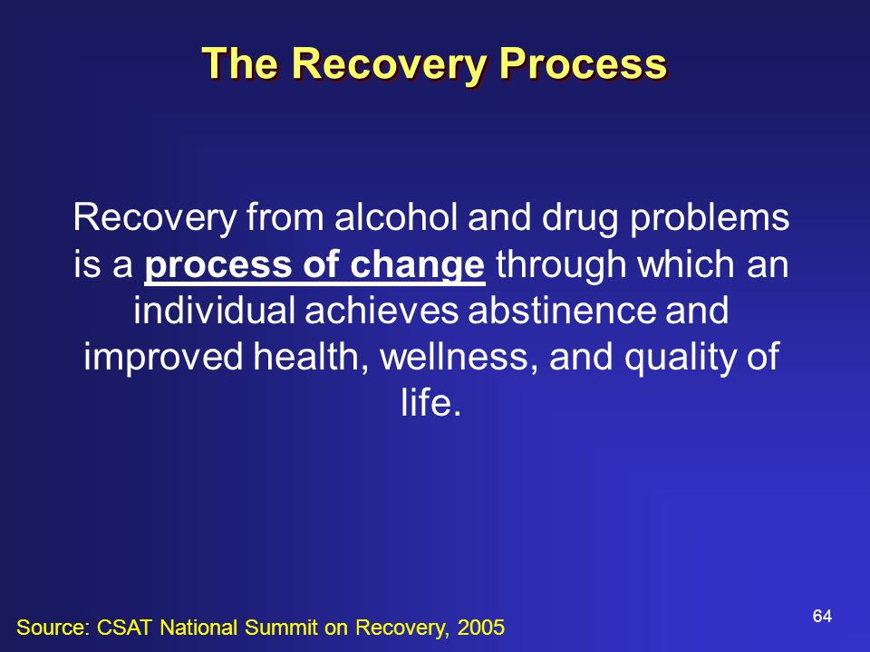64 The Recovery Process Recovery from alcohol and drug problems is a process of change through which an individual achieves abstinence and improved health, wellness, and quality of life.