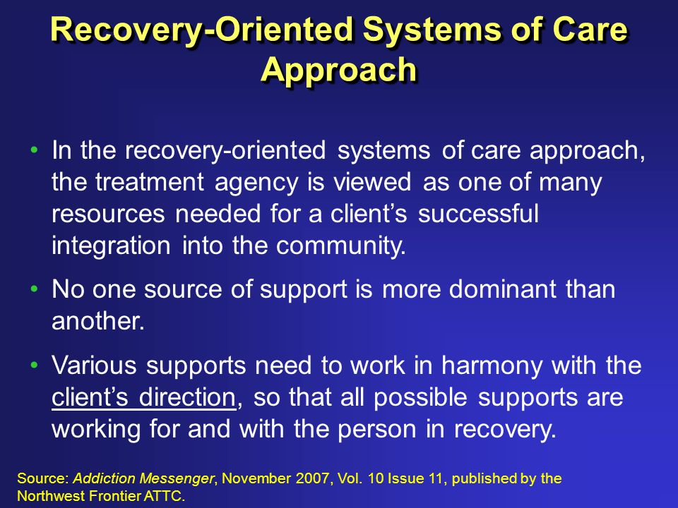 Recovery-Oriented Systems of Care Approach In the recovery-oriented systems of care approach, the treatment agency is viewed as one of many resources needed for a client's successful integration into the community.