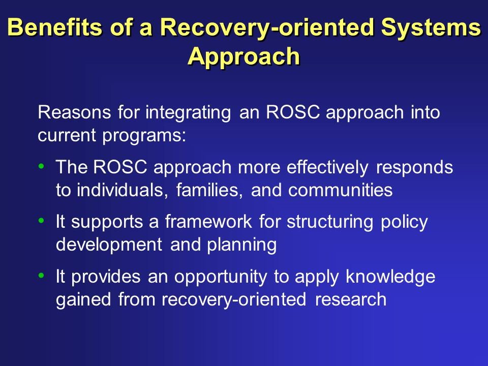 Benefits of a Recovery-oriented Systems Approach Reasons for integrating an ROSC approach into current programs: The ROSC approach more effectively responds to individuals, families, and communities It supports a framework for structuring policy development and planning It provides an opportunity to apply knowledge gained from recovery-oriented research
