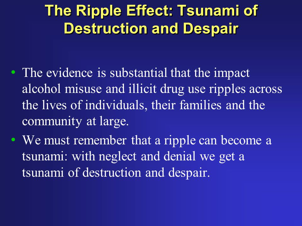 The Ripple Effect: Tsunami of Destruction and Despair The evidence is substantial that the impact alcohol misuse and illicit drug use ripples across the lives of individuals, their families and the community at large.
