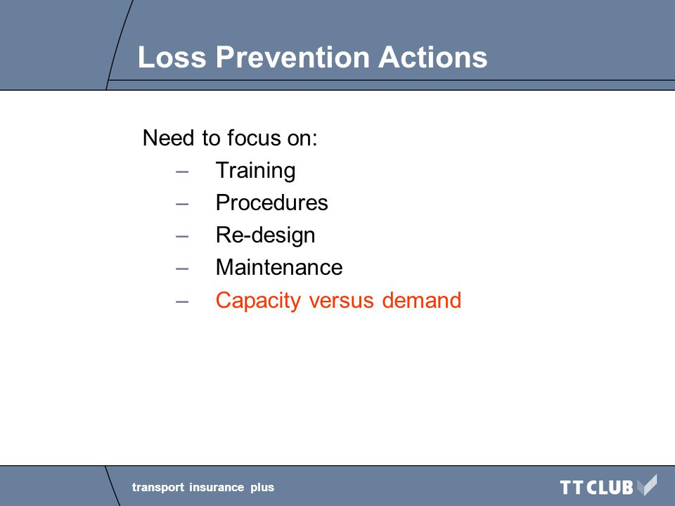 transport insurance plus Loss Prevention Actions Need to focus on: –Training –Procedures –Re-design –Maintenance –Capacity versus demand