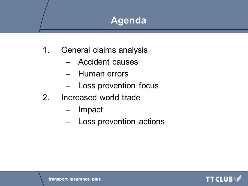 transport insurance plus Agenda 1.General claims analysis –Accident causes –Human errors –Loss prevention focus 2.Increased world trade –Impact –Loss