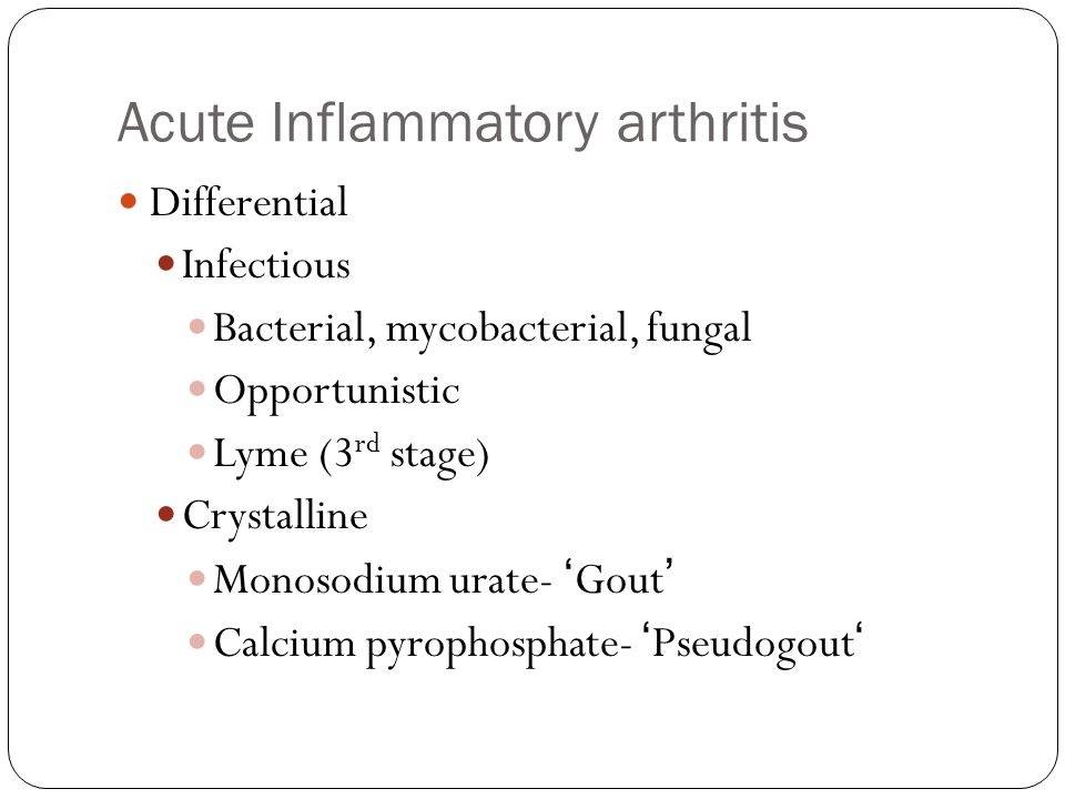 Acute Inflammatory arthritis Differential Infectious Bacterial, mycobacterial, fungal Opportunistic Lyme (3 rd stage) Crystalline Monosodium urate- 'G