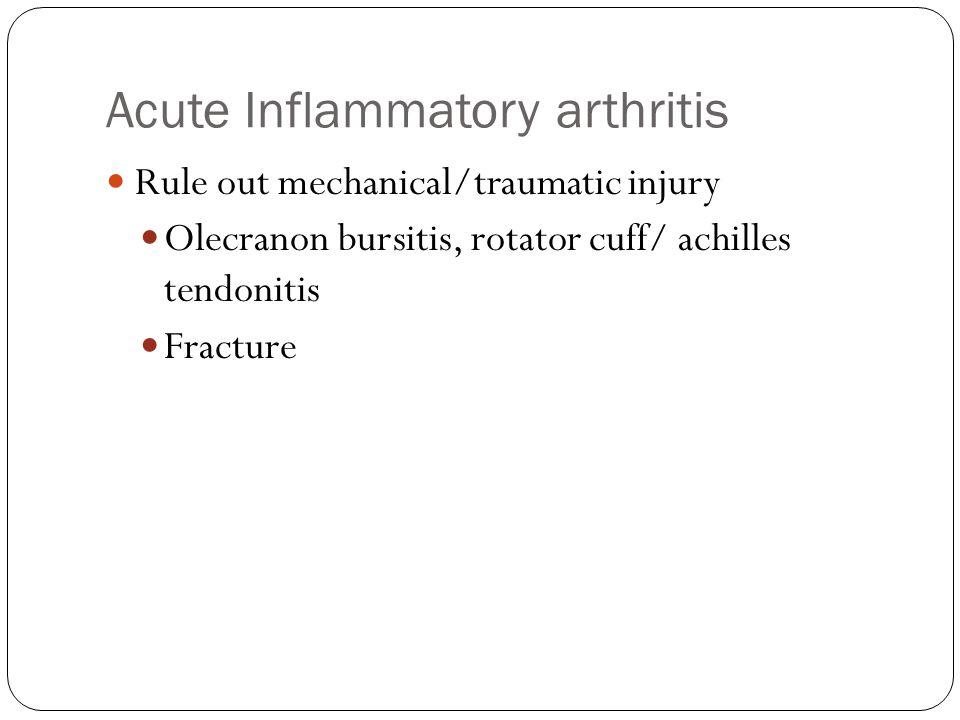 Acute Inflammatory arthritis Rule out mechanical/traumatic injury Olecranon bursitis, rotator cuff/ achilles tendonitis Fracture