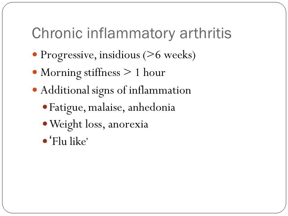 Chronic inflammatory arthritis Progressive, insidious (>6 weeks) Morning stiffness > 1 hour Additional signs of inflammation Fatigue, malaise, anhedon