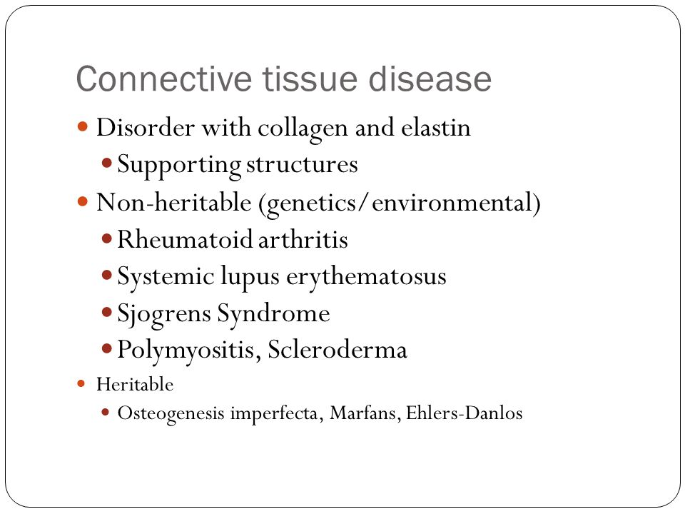 Connective tissue disease Disorder with collagen and elastin Supporting structures Non-heritable (genetics/environmental) Rheumatoid arthritis Systemi