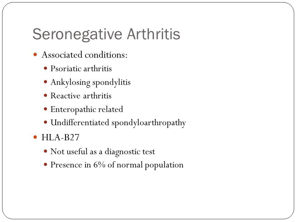 Seronegative Arthritis Associated conditions: Psoriatic arthritis Ankylosing spondylitis Reactive arthritis Enteropathic related Undifferentiated spon