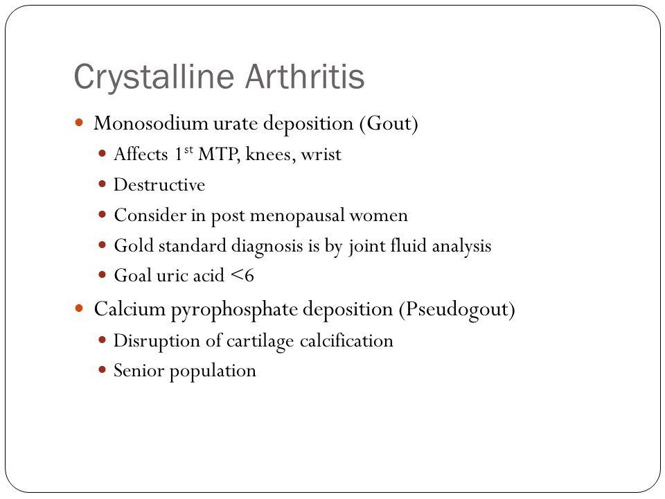 Crystalline Arthritis Monosodium urate deposition (Gout) Affects 1 st MTP, knees, wrist Destructive Consider in post menopausal women Gold standard di