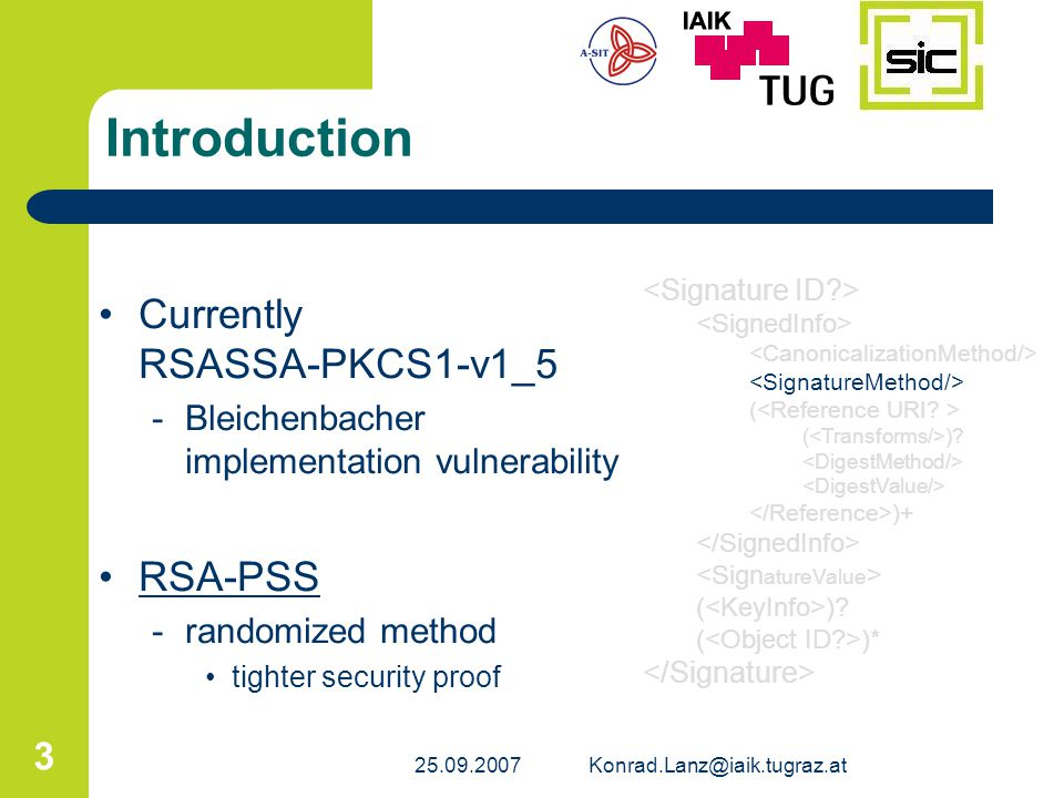 25.09.2007Konrad.Lanz@iaik.tugraz.at 3 Introduction Currently RSASSA-PKCS1-v1_5 -Bleichenbacher implementation vulnerability RSA-PSS -randomized metho