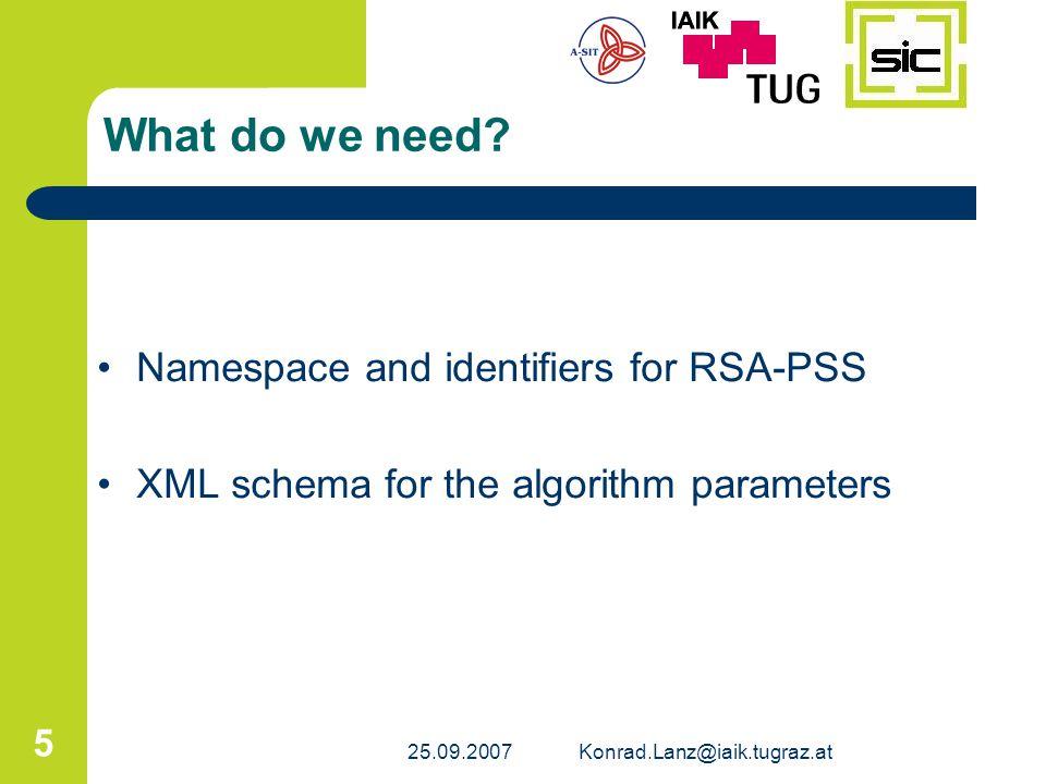 25.09.2007Konrad.Lanz@iaik.tugraz.at 6 Namespace Algorithm Identifiers Namespace -http://www.w3.org/2007/09/xmldsig-psshttp://www.w3.org/2007/09/xmldsig-pss Algorithm Identifiers -SignatureMethod http://www.w3.org/2007/09/xmldsig-pss/#rsa-psshttp://www.w3.org/2007/09/xmldsig-pss/#rsa-pss -Mask Generation Function http://www.w3.org/2007/09/xmldsig-pss/#mgf1http://www.w3.org/2007/09/xmldsig-pss/#mgf1 -Hash Functions specified in XML encryption [XMLEnc] (SHA-256, SHA-512), [RFC4051] SHA-224 and SHA-384 specified in [XMLDSig] SHA-1
