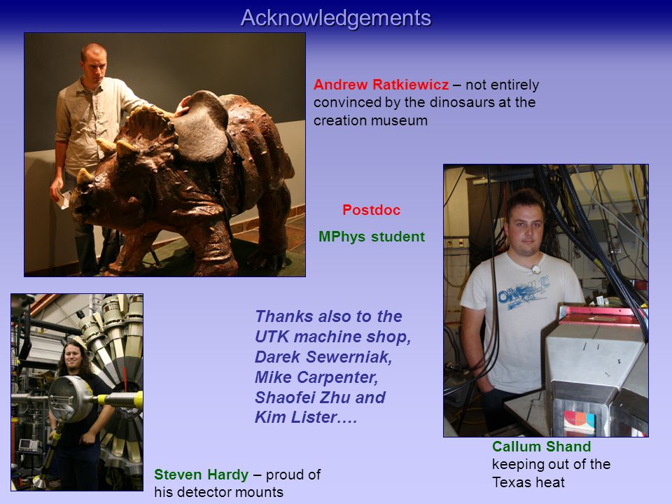 Acknowledgements Callum Shand keeping out of the Texas heat Steven Hardy – proud of his detector mounts Andrew Ratkiewicz – not entirely convinced by the dinosaurs at the creation museum Thanks also to the UTK machine shop, Darek Sewerniak, Mike Carpenter, Shaofei Zhu and Kim Lister….