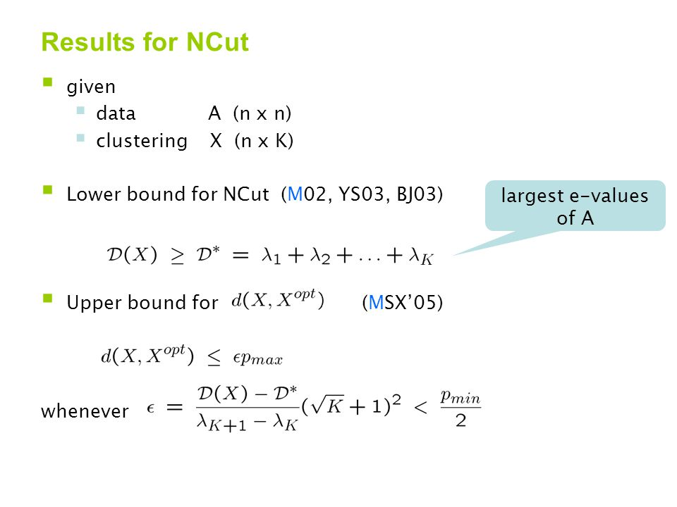 Results for NCut  given  data A (n x n)  clustering X (n x K)  Lower bound for NCut (M02, YS03, BJ03)  Upper bound for (MSX'05) whenever largest e-values of A