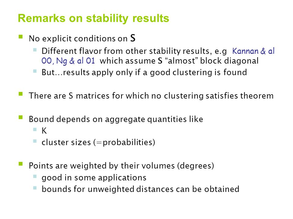 Remarks on stability results  No explicit conditions on S  Different flavor from other stability results, e.g Kannan & al 00, Ng & al 01 which assume S almost block diagonal  But…results apply only if a good clustering is found  There are S matrices for which no clustering satisfies theorem  Bound depends on aggregate quantities like  K  cluster sizes (=probabilities)  Points are weighted by their volumes (degrees)  good in some applications  bounds for unweighted distances can be obtained