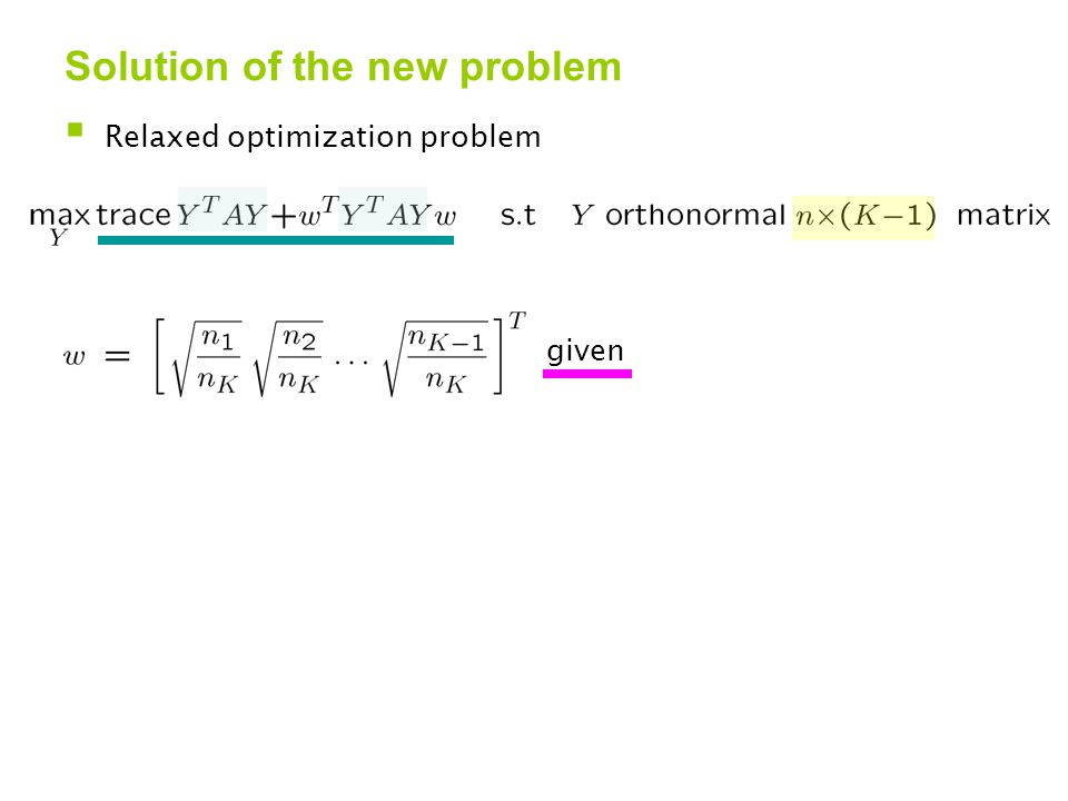 Solution of the new problem  Relaxed optimization problem given  Solution  U = K-1 principal e-vectors of A  W = KxK orthogonal matrix with on first row
