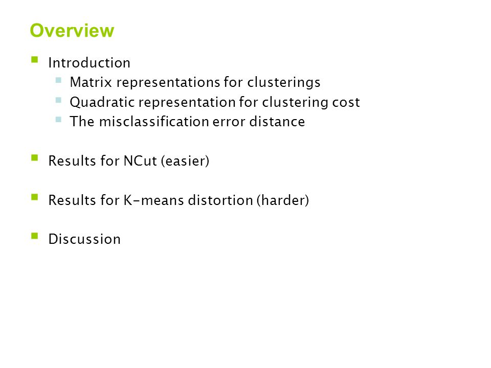 Overview  Introduction  Matrix representations for clusterings  Quadratic representation for clustering cost  The misclassification error distance  Results for NCut (easier)  Results for K-means distortion (harder)  Discussion