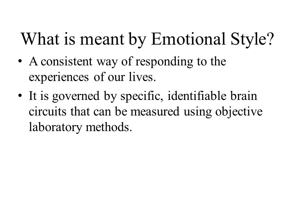 What is meant by Emotional Style? A consistent way of responding to the experiences of our lives. It is governed by specific, identifiable brain circu