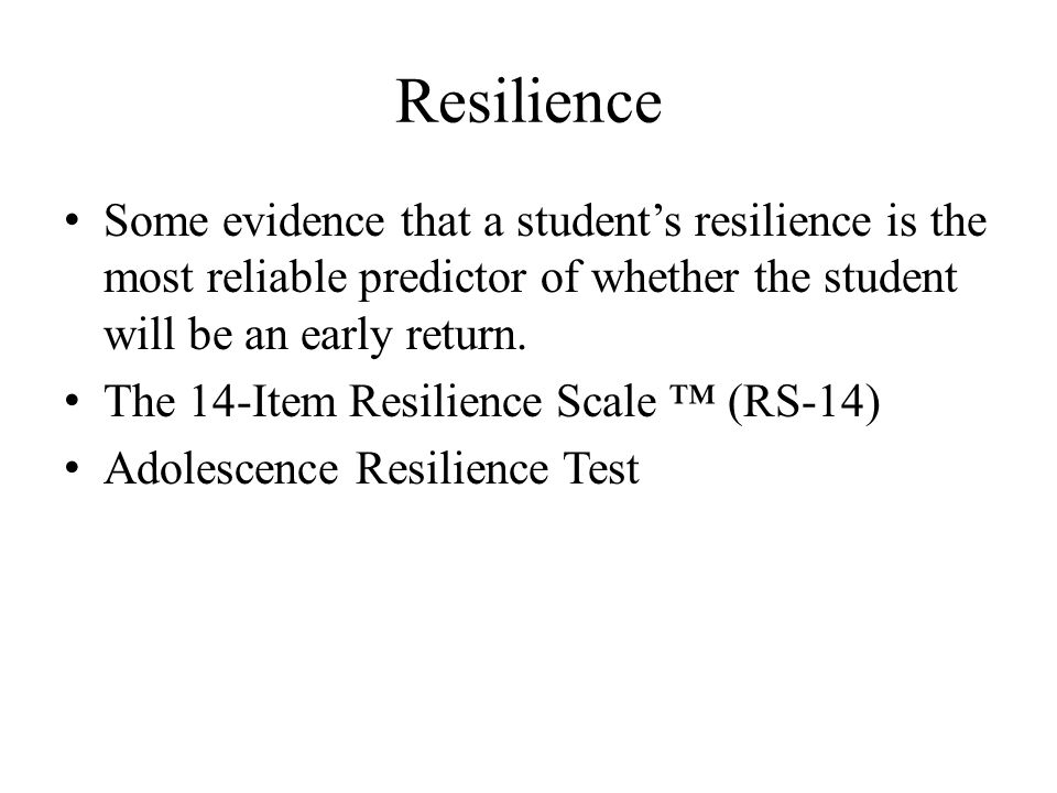 Resilience Some evidence that a student's resilience is the most reliable predictor of whether the student will be an early return. The 14-Item Resili