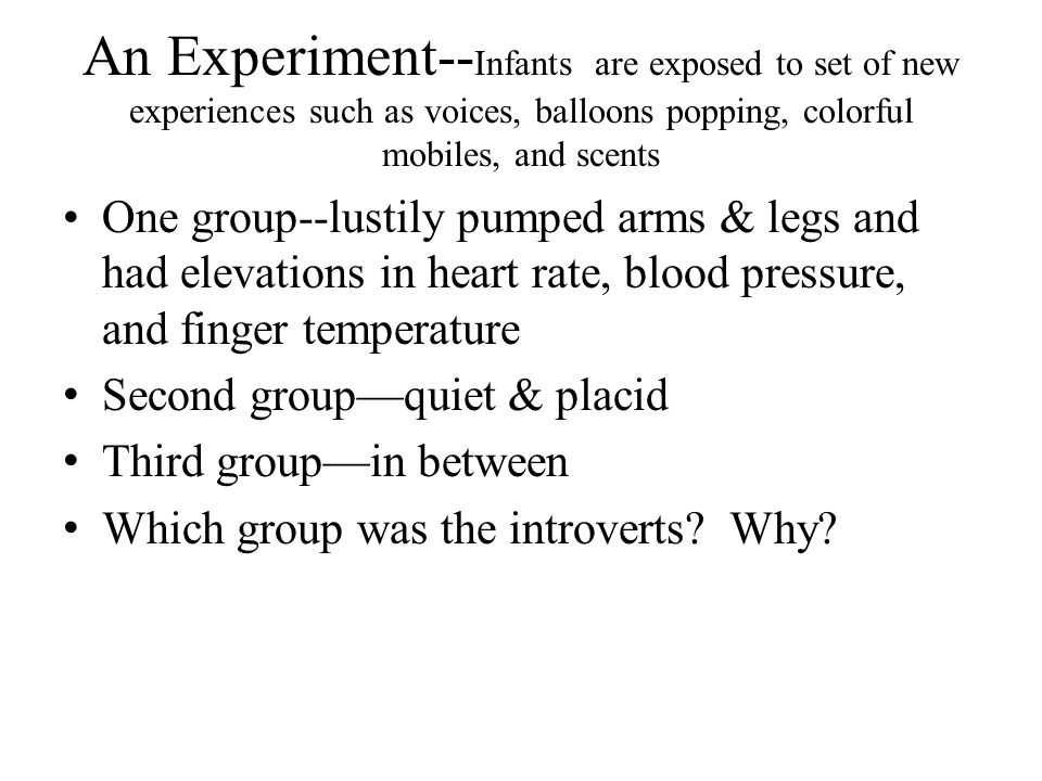 An Experiment-- Infants are exposed to set of new experiences such as voices, balloons popping, colorful mobiles, and scents One group--lustily pumped
