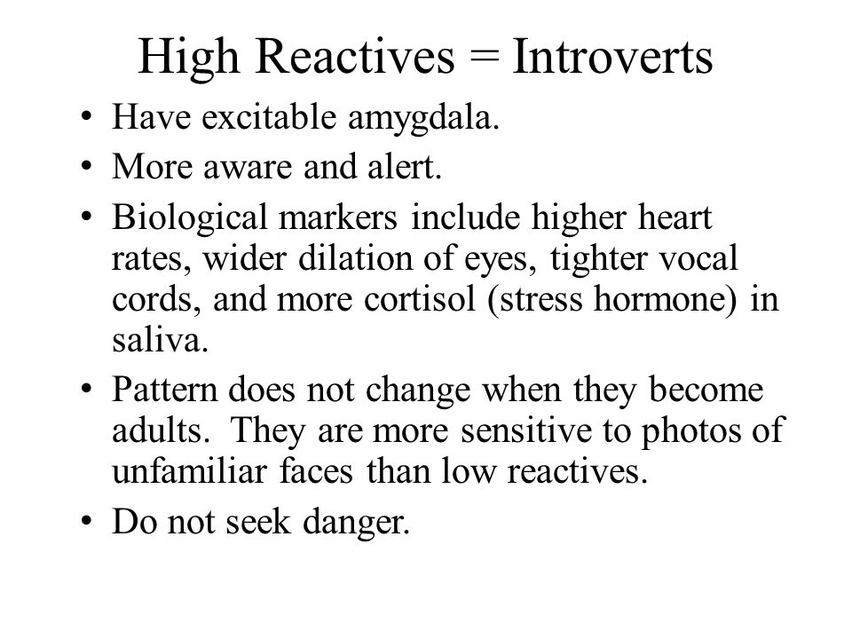 High Reactives = Introverts Have excitable amygdala. More aware and alert. Biological markers include higher heart rates, wider dilation of eyes, tigh