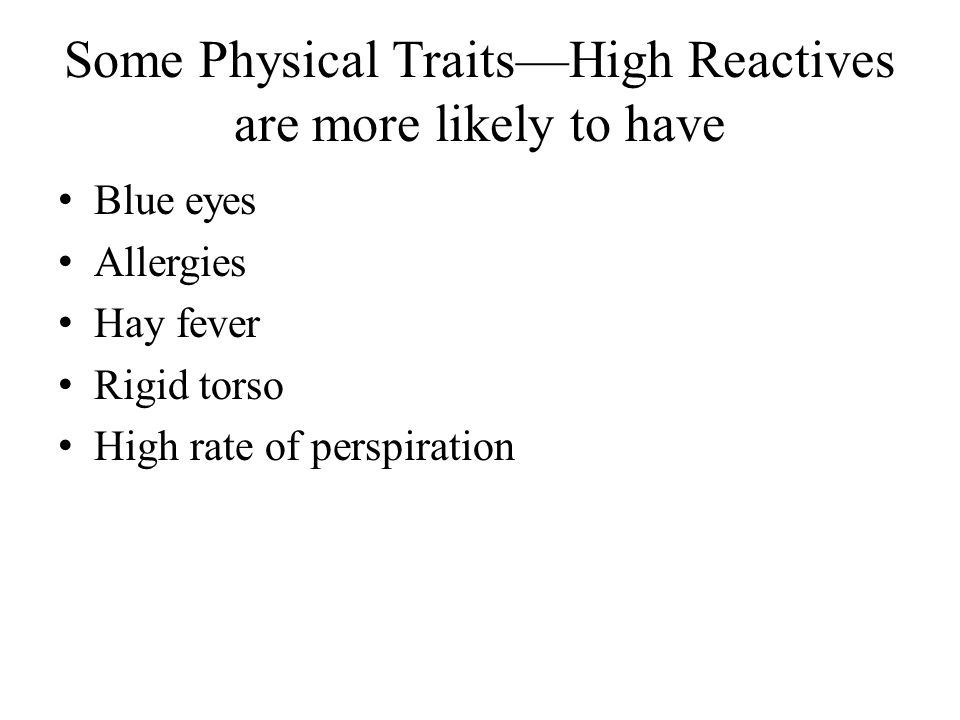 Some Physical Traits—High Reactives are more likely to have Blue eyes Allergies Hay fever Rigid torso High rate of perspiration