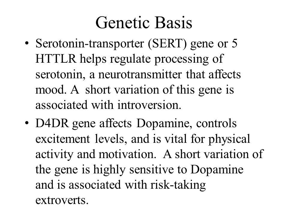 Genetic Basis Serotonin-transporter (SERT) gene or 5 HTTLR helps regulate processing of serotonin, a neurotransmitter that affects mood. A short varia