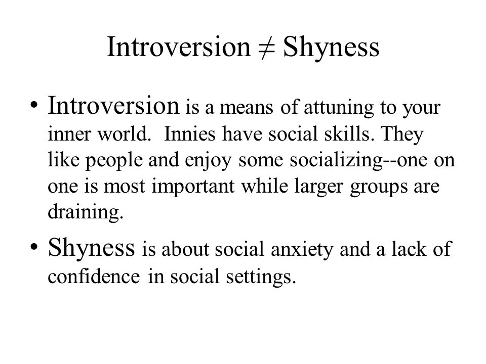 Introversion ≠ Shyness Introversion is a means of attuning to your inner world. Innies have social skills. They like people and enjoy some socializing