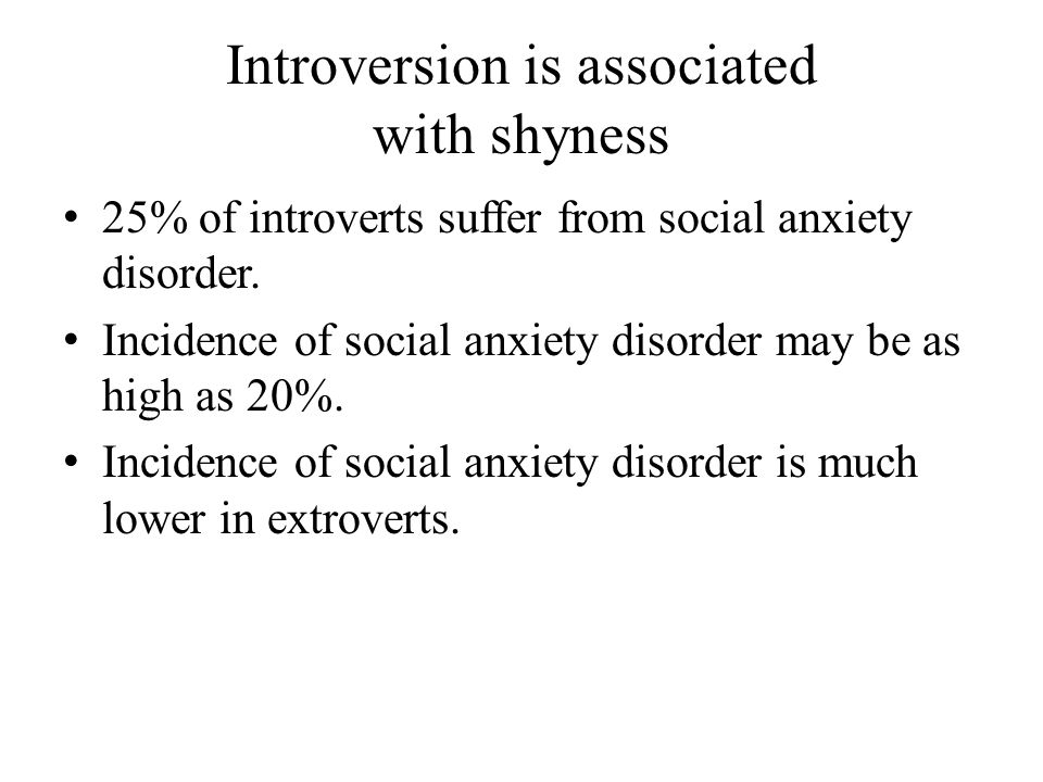 Introversion is associated with shyness 25% of introverts suffer from social anxiety disorder.