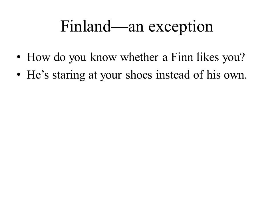 Finland—an exception How do you know whether a Finn likes you? He's staring at your shoes instead of his own.