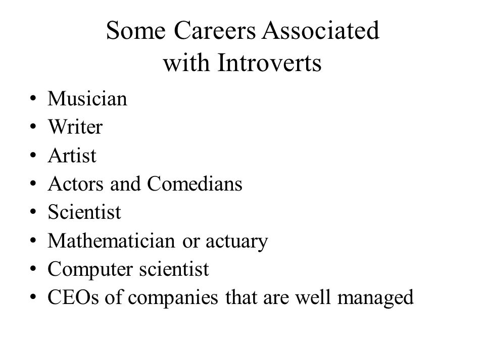 Some Careers Associated with Introverts Musician Writer Artist Actors and Comedians Scientist Mathematician or actuary Computer scientist CEOs of companies that are well managed