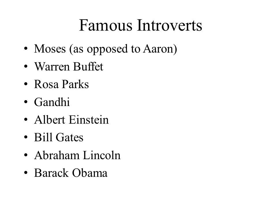 Famous Introverts Moses (as opposed to Aaron) Warren Buffet Rosa Parks Gandhi Albert Einstein Bill Gates Abraham Lincoln Barack Obama